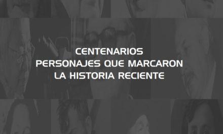 CENTENARIOS. Personajes que marcaron la historia reciente